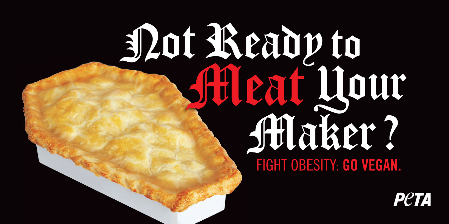 """Not Ready to Meat Your Maker? Fight Obesity: GO VEGAN. PETA."" Image of a pot pie in the shape of a coffin; font used is gothic in white and blood red."