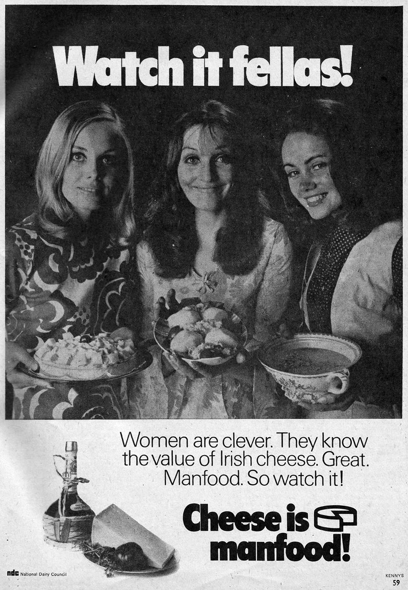 "Irish National Dairy Council advert from the 1970s reads ""WATCH IT FELLAS! Women are clever. They know the value of Irish cheese. Great Manfood. So watch it! Cheese is manfood!"" Shows three women smiling at camera holding plates of cheese."